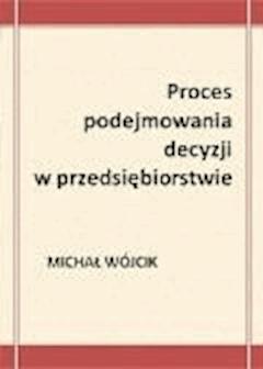 Proces podejmowania decyzji w przedsiębiorstwie - Michał Wójcik - ebook