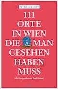 111 Orte in Wien die man gesehen haben muss - Peter Eickhoff - E-Book