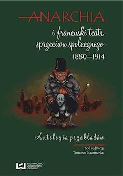 Anarchia i francuski teatr sprzeciwu społecznego 1880?1914. Antologia przekładów - Tomasz Kaczmarek - ebook