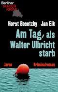 Am Tag, als Walter Ulbricht starb - Jan Eik - E-Book