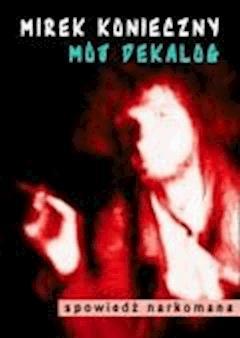 Mój dekalog. Spowiedź narkomana - Mirek Konieczny - ebook