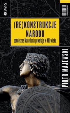 Rekonstrukcje narodu. Odwieczna Macedonia powstaje w XXI wieku - Piotr Majewski - ebook