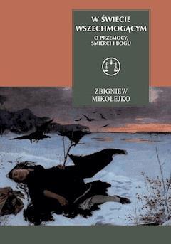 W świecie wszechmogącym. O przemocy, śmierci i Bogu - Zbigniew Mikołejko - ebook