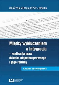 Między wykluczeniem a integracją - realizacja praw dziecka niepełnosprawnego i jego rodziny. Analiza socjologiczna - Grażyna Mikołajczyk-Lerman - ebook
