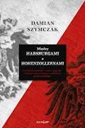 Między Habsburgami a Hohenzollernami. Rywalizacja niemiecko-austro-węgierska w okresie I wojny światowej a odbudowa państwa polskiego. - Damian Szymczak - ebook
