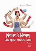 Neues Heim - Das muss (nicht) sein - Astrid Pfister - E-Book