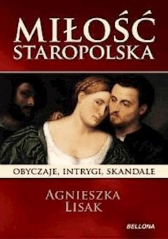 Miłość staropolska. Obyczaje, intrygi, skandale - Agnieszka Lisak - ebook