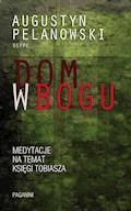 Dom w Bogu. Medytacja na temat Księgi Tobiasza - Augustyn Pelanowski OSPPE - ebook