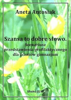 Szansa to dobre słowo. Scenariusz przedstawienia profilaktycznego dla uczniów gimnazjum - Aneta Antosiak - ebook