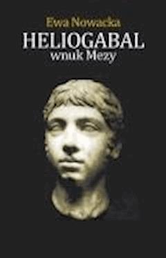 Heliogabal, Wnuk Mezy - Ewa Nowacka - ebook