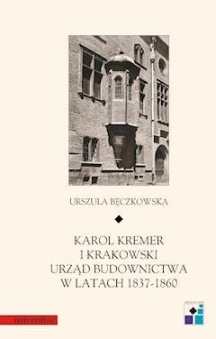 Karol Kremer i krakowski urząd budownictwa w latach 1837–1860 - Urszula Bęczkowska - ebook