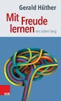 Mit Freude lernen – ein Leben lang - Gerald Hüther - E-Book