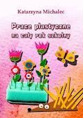 Prace plastyczne na cały rok szkolny - Katarzyna Michalec - ebook