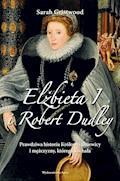 Elżbieta I i Robert Dudley. Prawdziwa historia Królowej Dziewicy i mężczyzny, którego kochała - Sarah Gristwood - ebook