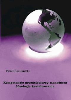 Kompetencje przedsiębiorcy-menedżera. Ideologia kształtowania - Paweł Kazibudzki - ebook