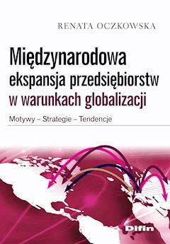 Międzynarodowa ekspansja przedsiębiorstw w warunkach globalizacji. Motywy, strategie, tendencje - Renata Oczkowska - ebook