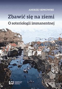 Zbawić się na ziemi. O soteriologii immanentnej - Andrzej Sepkowski - ebook
