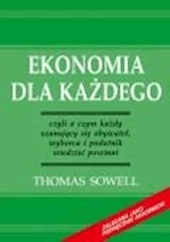 Ekonomia dla każdego - czyli o czym każdy szanujący się obywatel, wyborca i podatnik wiedzieć powinni  - Thomas Sowell - ebook