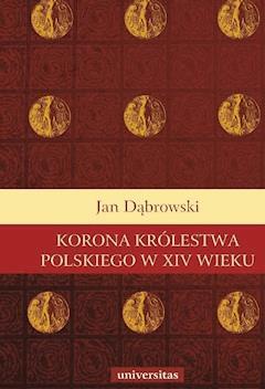Korona Królestwa Polskiego w XIV wieku - Jan Dąbrowski - ebook