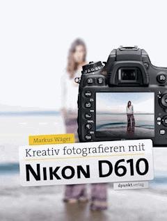 Kreativ fotografieren mit Nikon D610 - Markus Wäger - E-Book