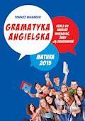 Gramatyka angielska, czyli co musisz wiedzieć, żeby ją zrozumieć. Matura 2015 - Tomasz Makaruk - ebook