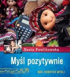 Myśl pozytywnie. Moc dobrych myśli - Beata Pawlikowska - ebook