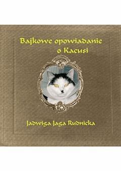 Bajkowe opowiadanie o Kacusi - mgr Jadwiga Jaga Rudnicka - ebook