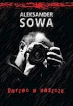 Umrzeć w deszczu  - Aleksander Sowa - ebook
