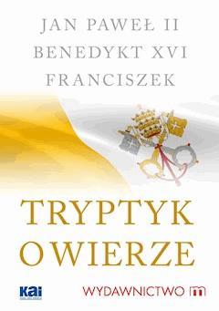 Tryptyk o wierze - Jan Paweł II, Benedykt XVI, Franciszek - ebook