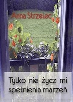 Tylko nie życz mi spełnienia marzeń - Anna Strzelec - ebook