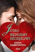 Jutro będziemy szczęśliwi - Anna Dąbrowska - ebook