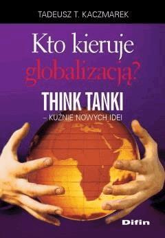 Kto kieruje globalizacją? Think Tanki, kuźnie nowych idei - Tadeusz Teofil Kaczmarek - ebook