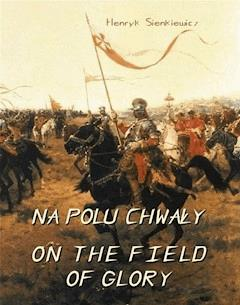 Na polu chwały. Powieść historyczna z czasów króla Jana Sobieskiego. On The Field of Glory. On the Field of Glory An Historical Novel of the Time of King John Sobieski - Henryk Sienkiewicz - ebook