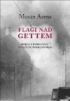 Flagi nad gettem. Rzecz o powstaniu w getcie warszawskim - Mosze Arens - ebook