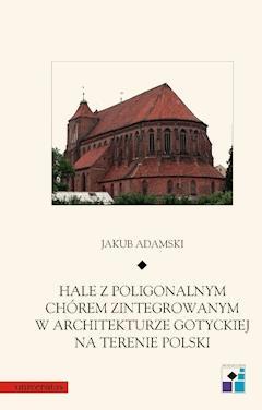 Hale z poligonalnym chórem zintegrowanym w architekturze gotyckiej na terenie Polski - Jakub Adamski - ebook