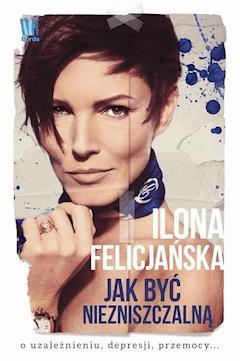 Jak być niezniszczalną - Ilona Felicjańska - ebook