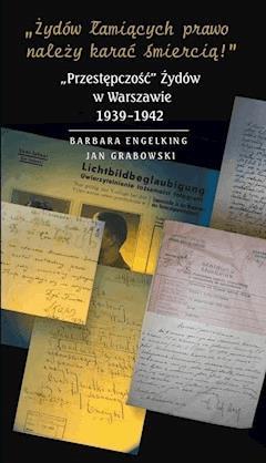 """»Żydów łamiących prawo należy karać śmiercią! « """"Przestępczość"""" Żydów w Warszawie 1939-1942 - Prof. Barbara Engelking, prof. Jan Grabowski - ebook"""