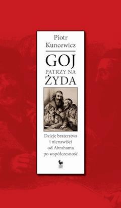 Goj patrzy na Żyda. Dzieje braterstwa i nienawiści od Abrahama po współczesność - Piotr Kuncewicz - ebook