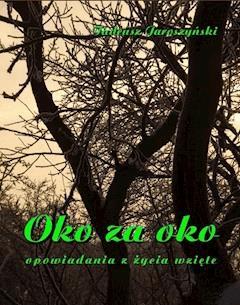 Oko za oko. Opowiadania z życia wzięte - Tadeusz Jaroszyński - ebook