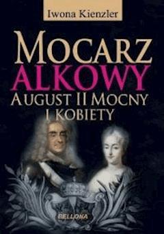 Mocarz alkowy. Miłości i romanse Augusta II Mocnego - Iwona Kienzler - ebook