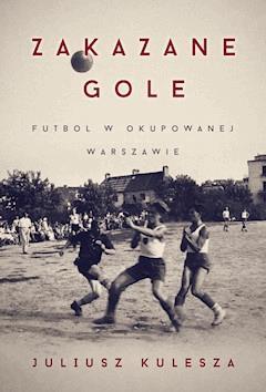 Zakazane gole. Futbol w okupowanej Warszawie - Juliusz Kulesza - ebook