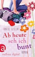 Ab heute seh ich bunt - Antje Szillat - E-Book