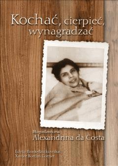 Kochać, cierpieć, wynagradzać. Błogosławiona Alexandrina da Costa - Edyta Pasek-Paszkowska, Xavier Bordas Cornet - ebook