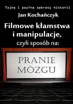 Filmowe kłamstwa i manipulacje, czyli sposób na pranie mózgu - Jan Kochańczyk - ebook