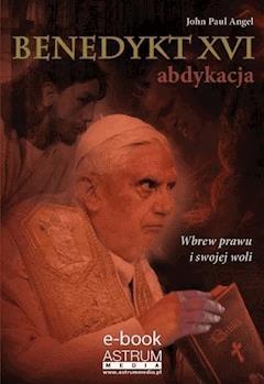 Benedykt XVI. Abdykacja. Wydanie II - John Paul Angel - ebook