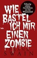 Wie bastel ich mir einen Zombie - Frank Swain - E-Book