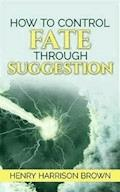 How to Control Fate Through Suggestion - Henry Harrison Brown - E-Book