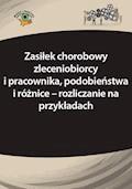Zasiłek chorobowy zleceniobiorcy i pracownika, podobieństwa i różnice – rozliczanie na przykładach - Elżbieta Młynarska-Wełpa - ebook