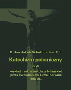 Katechizm polemiczny czyli wykład nauk wiary chrześcijańskiej przez zwolenników Lutra, Kalwina i innych z nimi spokrewnionych zaprzeczanych lub przekształcanych - Jan Jakub Scheffmacher - ebook