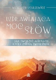 Uzdrawiająca moc słów. Jak tworzyć afirmacje, które zmienią twoje życie - Wojciech Usarzewicz - ebook